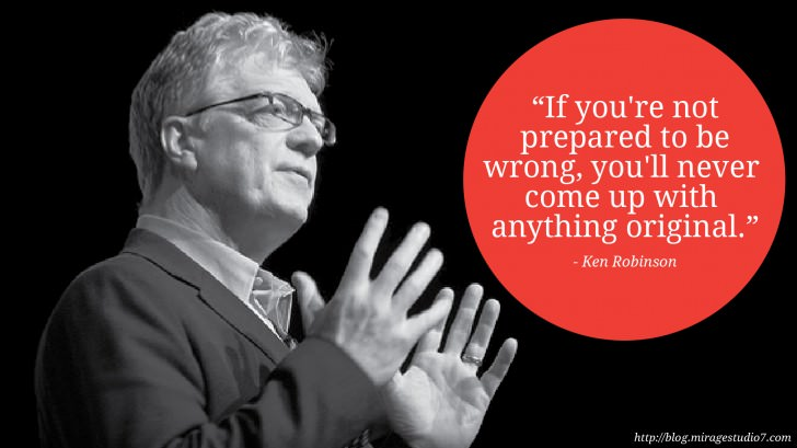 Ken Robinson If you're not prepared to be wrong, you'll never come up with anything original.