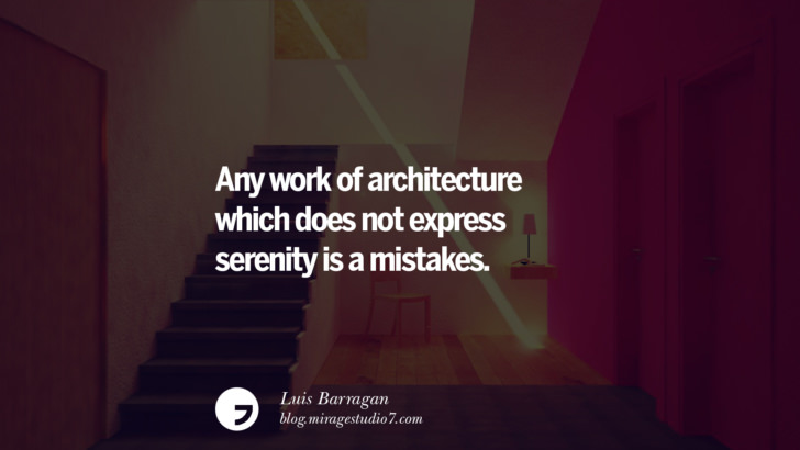 Any work of architecture which does not express serenity is a mistakes. - Luis Barragan Architecture Quotes by Famous Architects instagram pinterest twitter facebook linkedin Interior Designers art design find an architect cost fees landscape