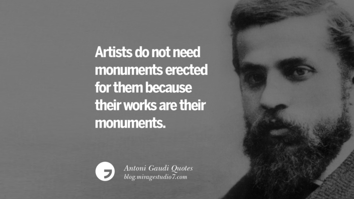 Artist do not need monuments erected for them because their works are their monuments. Antoni Gaudi Quotes On Religion, God Architecture, And Nature