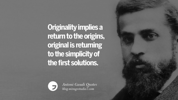 Originality implies a return to the origins, original is returning to the simplicity of the first solutions. Antoni Gaudi Quotes On Religion, God Architecture, And Nature
