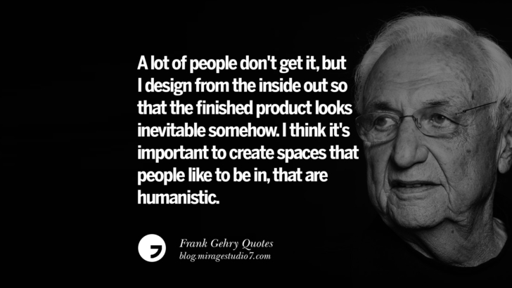 A lot of people don't get it, but I design from the inside out so that the finished product looks inevitable somehow. I think it's important to create spaces that people like to be in, that are humanistic. Frank Gehry Quotes On Liquid Architecture, Space And Gravity