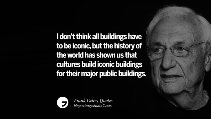 I don't think all buildings have to be iconic, but the history of the world has shown us that cultures build iconic buildings for their major public buildings. Frank Gehry Quotes On Liquid Architecture, Space And Gravity