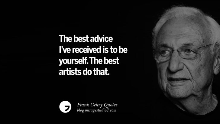 The best advice I've received is to be yourself. The best artists do that. Frank Gehry Quotes On Liquid Architecture, Space And Gravity