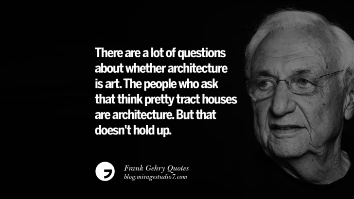 There are a lot of questions about whether architecture is art. The people who ask that think pretty tract houses are architecture. But that doesn't hold up. Frank Gehry Quotes On Liquid Architecture, Space And Gravity