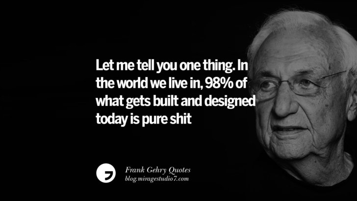 Let me tell you one thing. In the world we live in, 98 per cent of what gets built and designed today is pure shit. Frank Gehry Quotes On Liquid Architecture, Space And Gravity