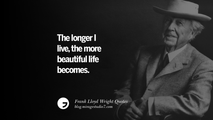 The longer I live, the more beautiful life becomes. Frank Lloyd Wright Quotes On Mother Nature, Space, God, And Architecture