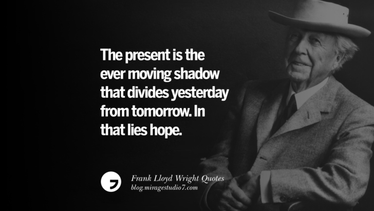 The present is the ever moving shadow that divides yesterday from tomorrow. In that lies hope. Frank Lloyd Wright Quotes On Mother Nature, Space, God, And Architecture