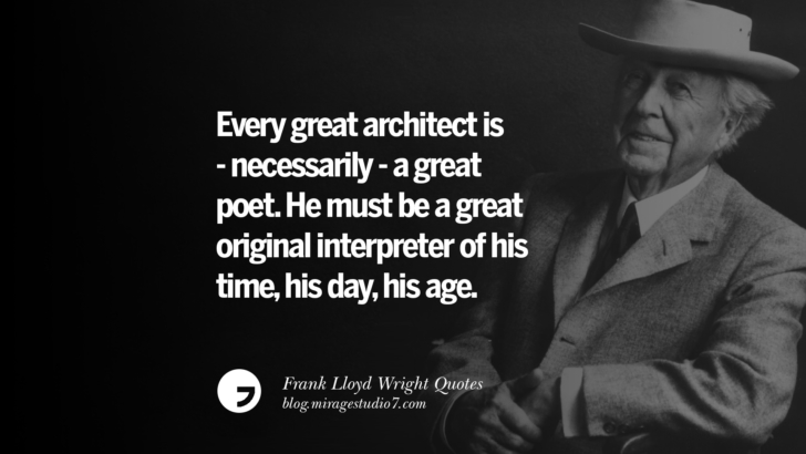 Every great architect is - necessarily - a great poet. He must be a great original interpreter of his time, his day, his age. Frank Lloyd Wright Quotes On Mother Nature, Space, God, And Architecture