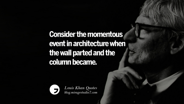 Consider the momentous event in architecture when the wall parted and the column became. Louis Khan Quotes On Modern Architecture, Natural Lighting And Culture