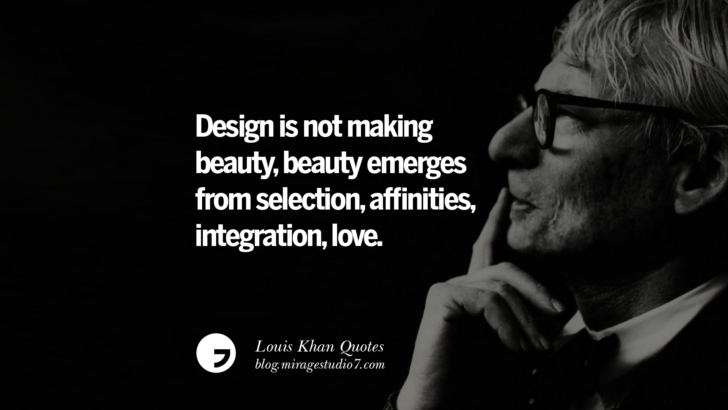 Design is not making beauty, beauty emerges from selection, affinities, integration, love. Louis Khan Quotes On Modern Architecture, Natural Lighting And Culture