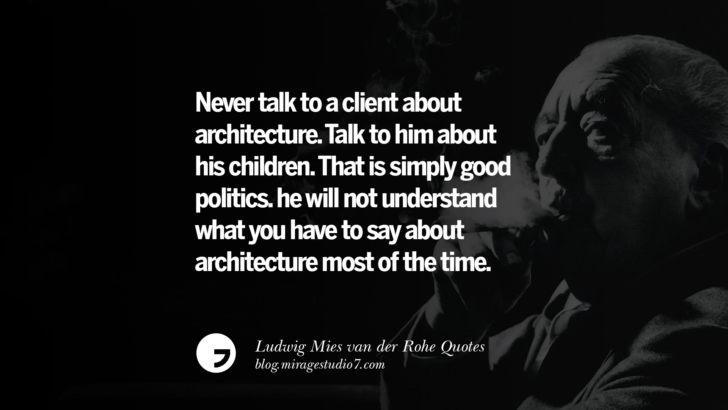 Never talk to a client about architecture. Talk to him about his children. That is simply good politics. he will not understand what you have to say about architecture most of the time. Ludwig Mies van der Rohe Quotes On Modern Architecture And International Style