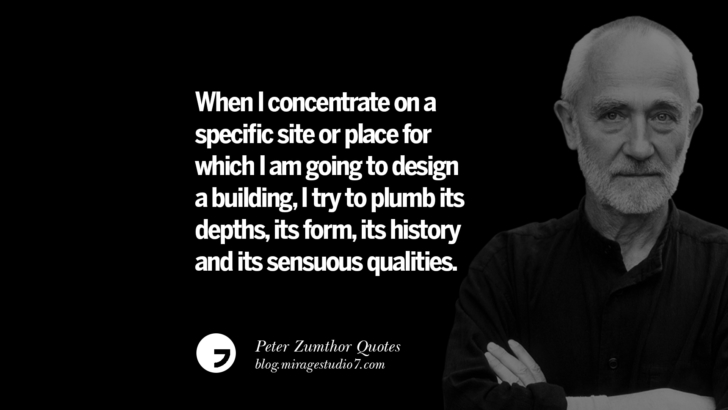 When I concentrate on a specific site or place for which I am going to design a building, I try to plumb its depths, its form, its history and its sensuous qualities. Peter Zumthor Quotes On Space, Nature, Sound, Environment And Silences