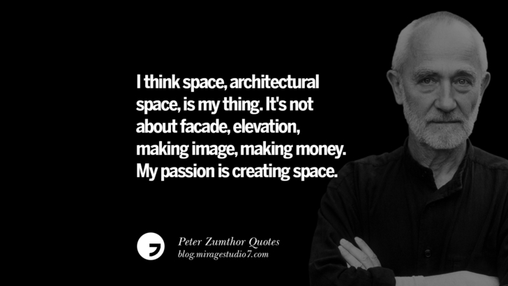 I think space, architectural space, is my thing. It's not about facade, elevation, making image, making money. My passion is creating space. Peter Zumthor Quotes On Space, Nature, Sound, Environment And Silences