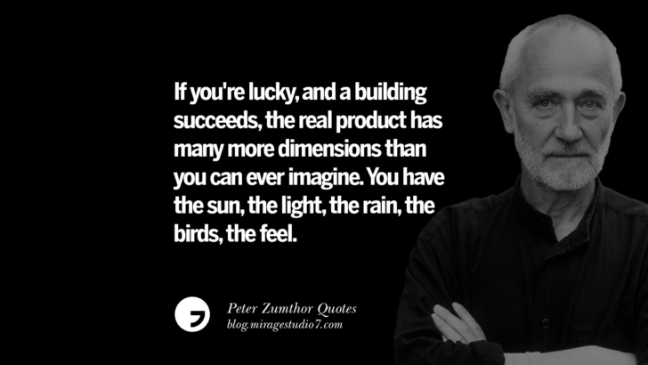 If you're lucky, and a building succeeds, the real product has many more dimensions than you can ever imagine. You have the sun, the light, the rain, the birds, the feel. Peter Zumthor Quotes On Space, Nature, Sound, Environment And Silences