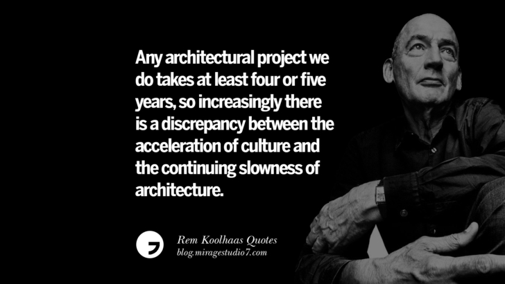 Any architectural project we do takes at least four or five years, so increasingly there is a discrepancy between the acceleration of culture and the continuing slowness of architecture.
