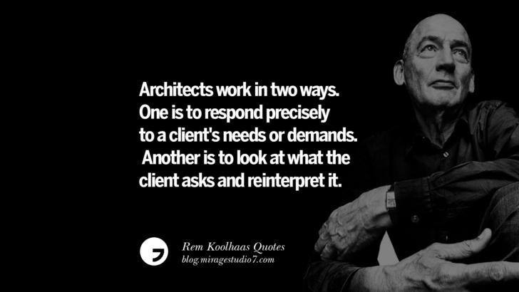 Architects work in two ways. One is to respond precisely to a client's needs or demands. Another is to look at what the client asks and reinterpret it.