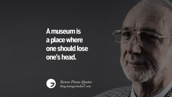 A museum is a place where one should lose one's head. Renzo Piano Quotes On Changes And The Art of Making Buildings