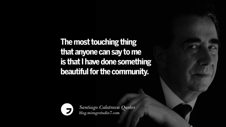 The most touching thing that anyone can say to me is that I have done something beautiful for the community. Santiago Calatrava Quotes On Organic Architecture, Light, And Space