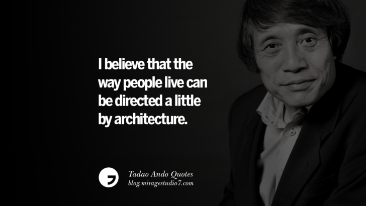 I believe that the way people live can be directed a little by architecture. Tadao Ando Quotes On Art, Architecture, Design And Materials