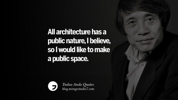 All architecture has a public nature, I believe, so I would like to make a public space. Tadao Ando Quotes On Art, Architecture, Design And Materials