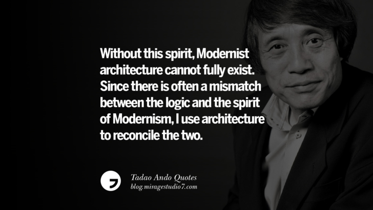Without this spirit, Modernist architecture cannot fully exist. Since there is often a mismatch between the logic and the spirit of Modernism, I use architecture to reconcile the two. Tadao Ando Quotes On Art, Architecture, Design And Materials