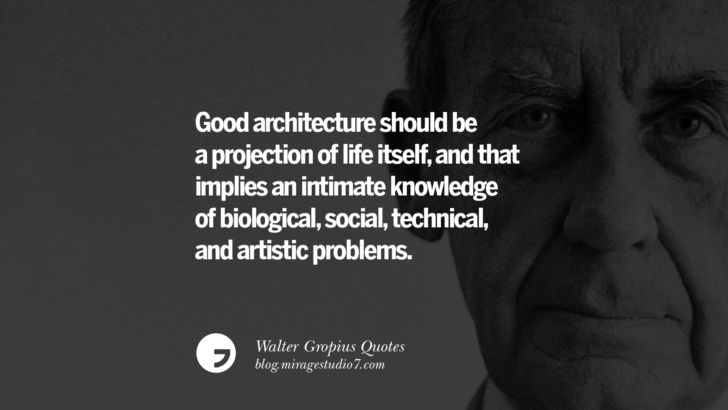 Good architecture should be a projection of life itself, and that implies an intimate knowledge of biological, social, technical, and artistic problems. Walter Gropius Quotes Bauhaus Movement, Craftsmanship, And Architecture